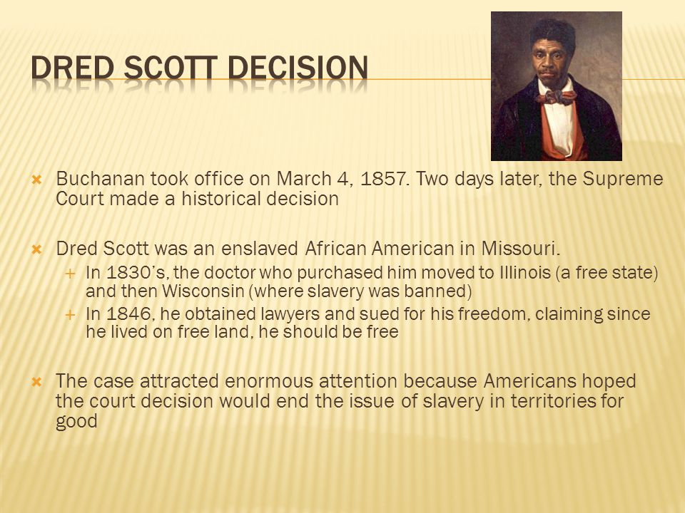 Dred Scott Decision Buchanan took office on March 4, 1857. Two days later, the Supreme Court made a historical decision.