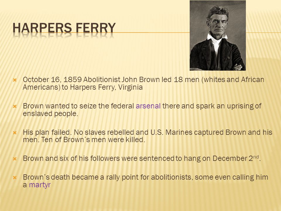 Harpers Ferry October 16, 1859 Abolitionist John Brown led 18 men (whites and African Americans) to Harpers Ferry, Virginia.