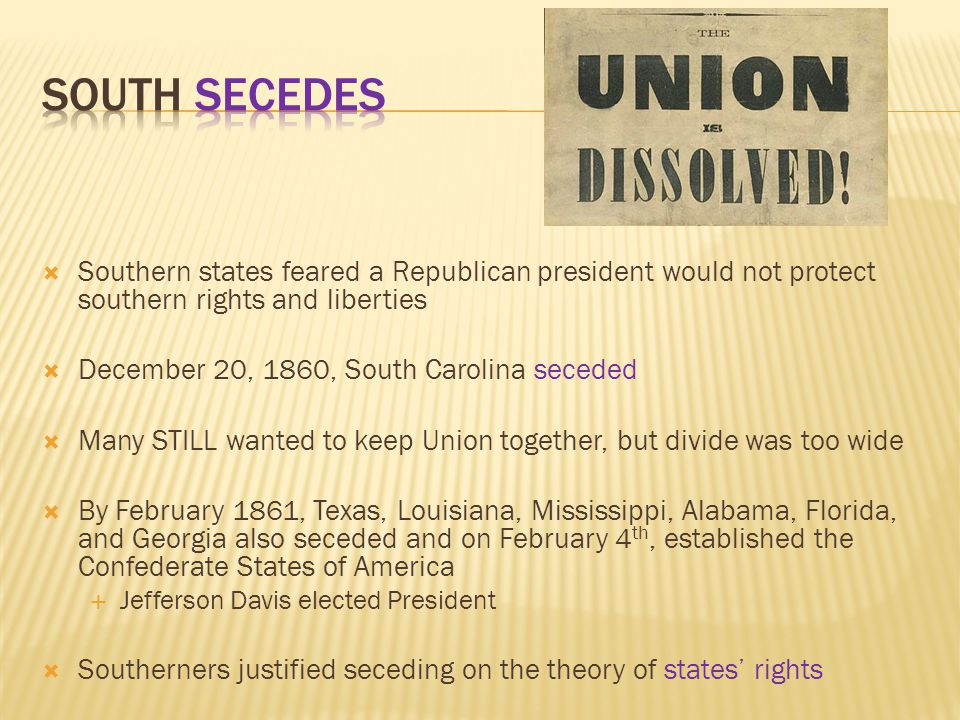 South Secedes Southern states feared a Republican president would not protect southern rights and liberties.