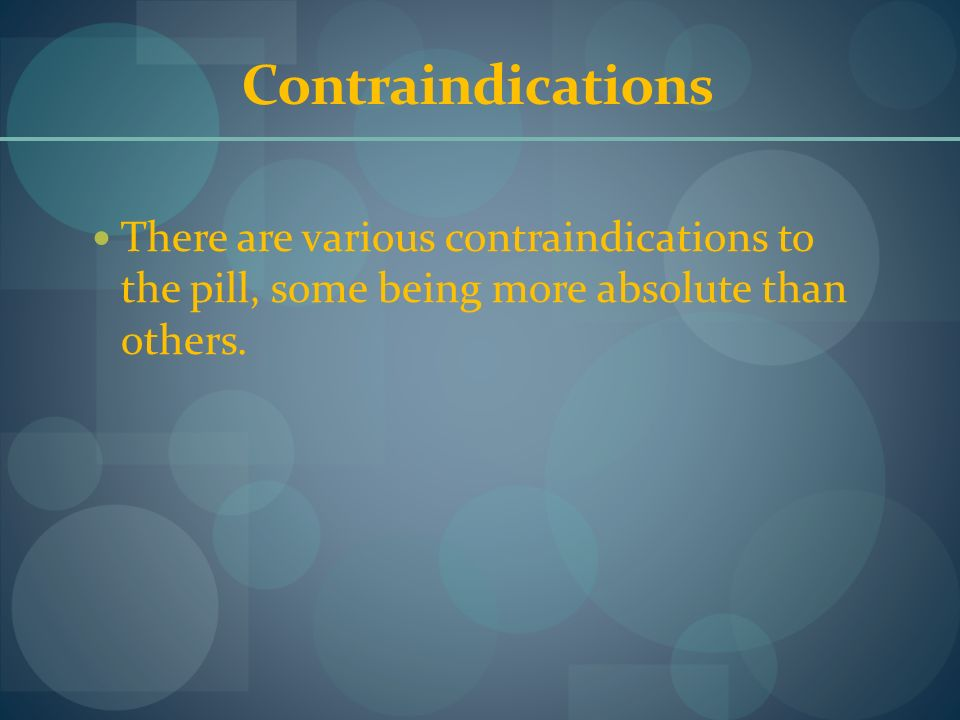 Contraindications There are various contraindications to the pill, some being more absolute than others.