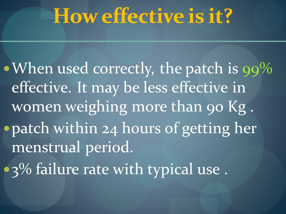 How effective is it When used correctly, the patch is 99% effective. It may be less effective in women weighing more than 90 Kg .