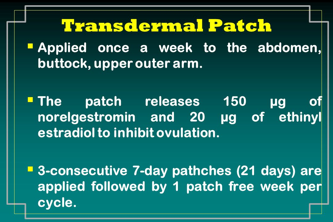 Transdermal Patch Applied once a week to the abdomen, buttock, upper outer arm.