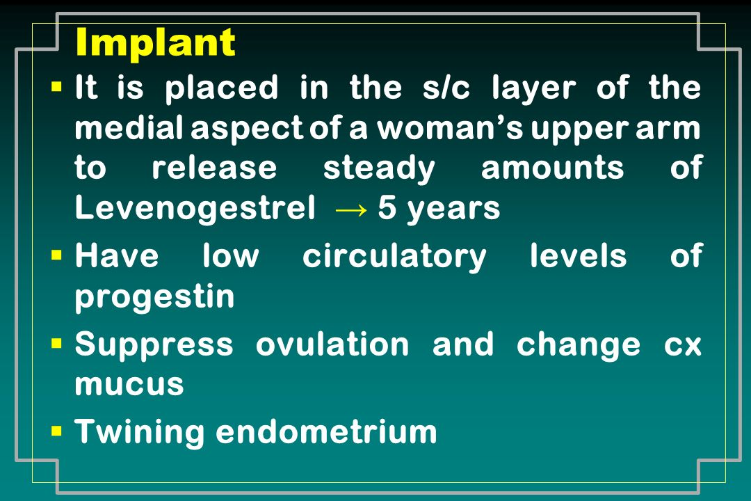 Implant It is placed in the s/c layer of the medial aspect of a woman's upper arm to release steady amounts of Levenogestrel → 5 years.