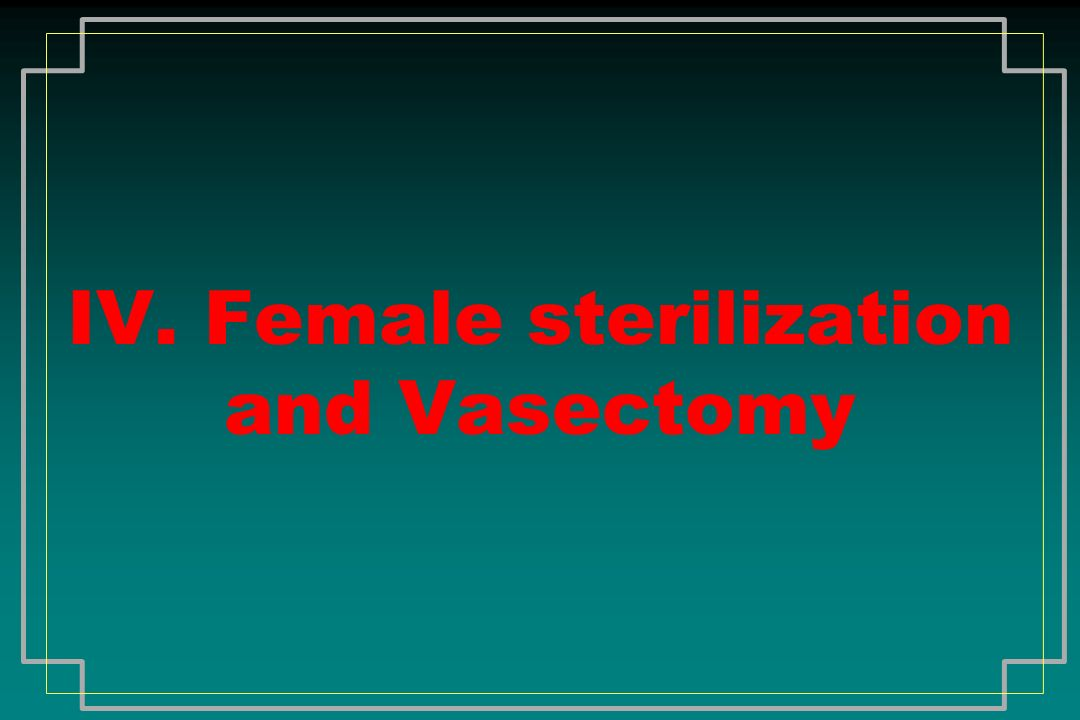 IV. Female sterilization and Vasectomy