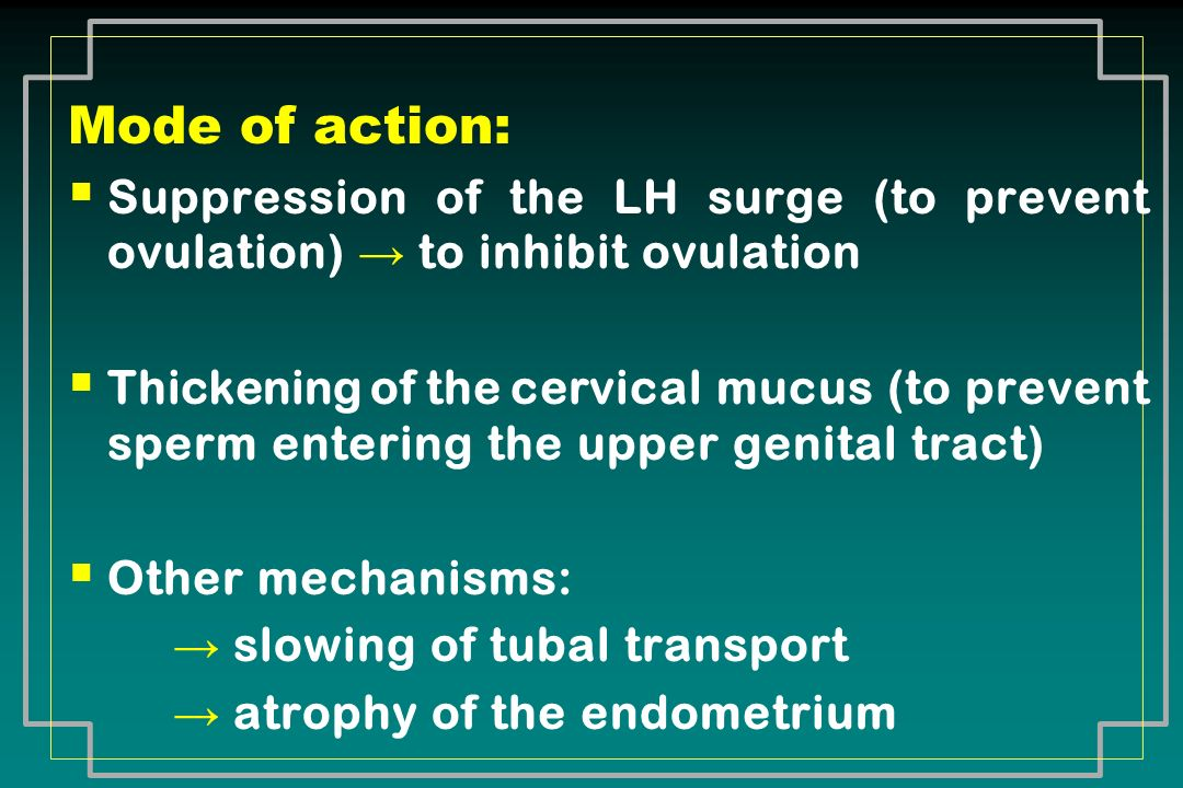 Mode of action: Suppression of the LH surge (to prevent ovulation) → to inhibit ovulation.