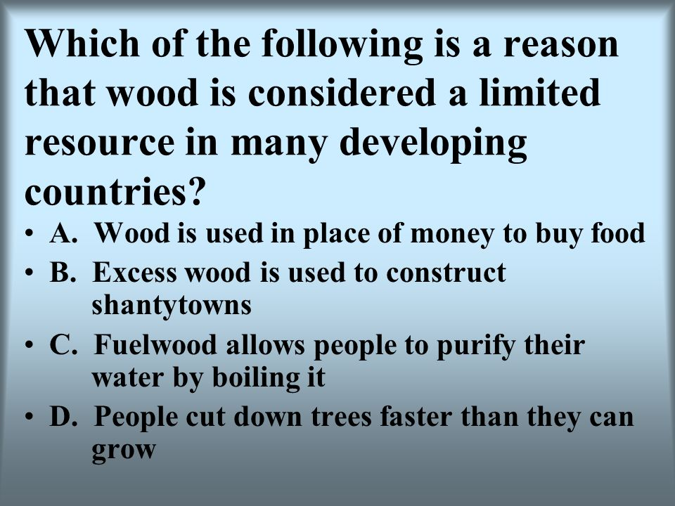 Which of the following is a reason that wood is considered a limited resource in many developing countries