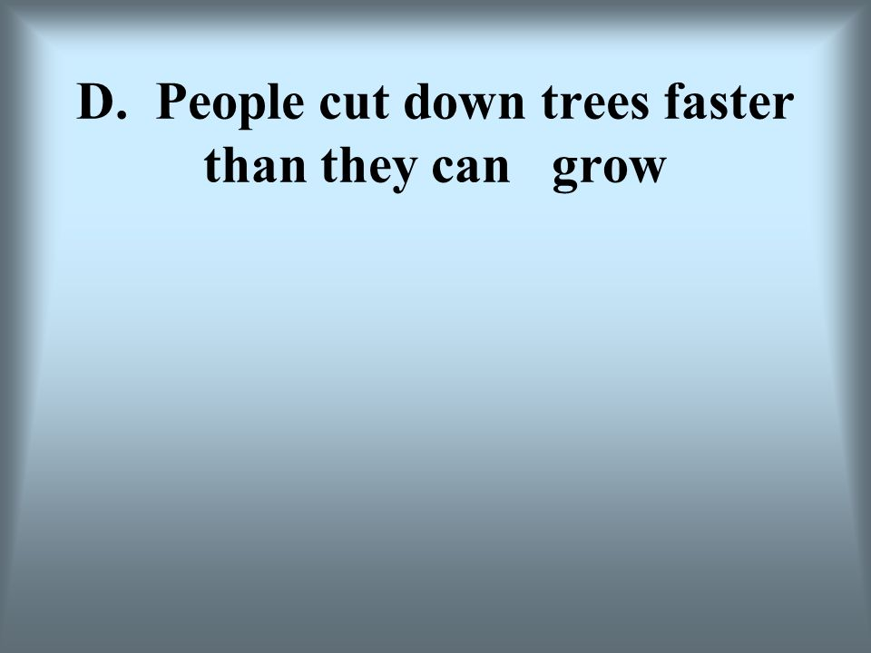 D. People cut down trees faster than they can grow