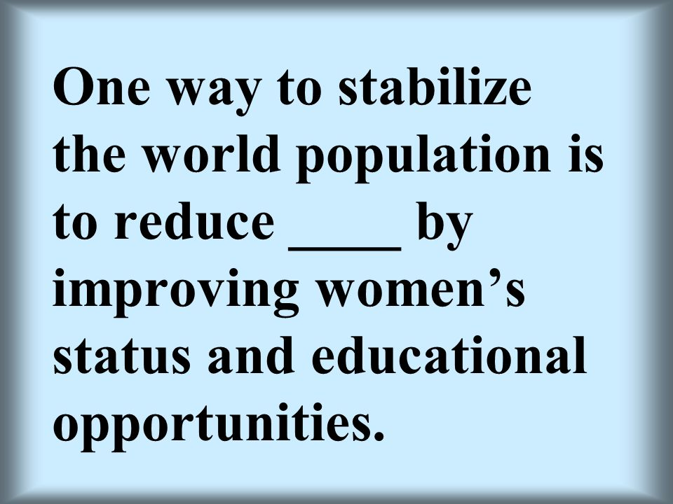 One way to stabilize the world population is to reduce ____ by improving women's status and educational opportunities.