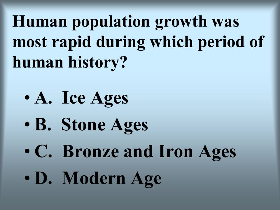 A. Ice Ages B. Stone Ages C. Bronze and Iron Ages D. Modern Age
