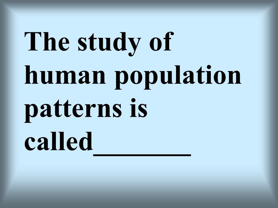 The study of human population patterns is called_______