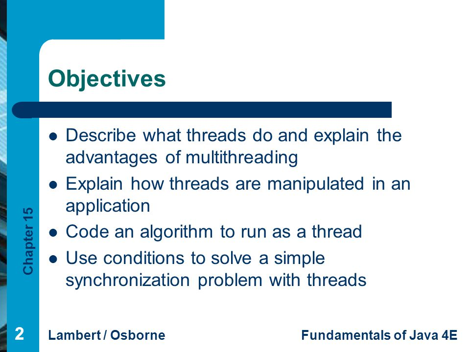Objectives Describe what threads do and explain the advantages of multithreading. Explain how threads are manipulated in an application.