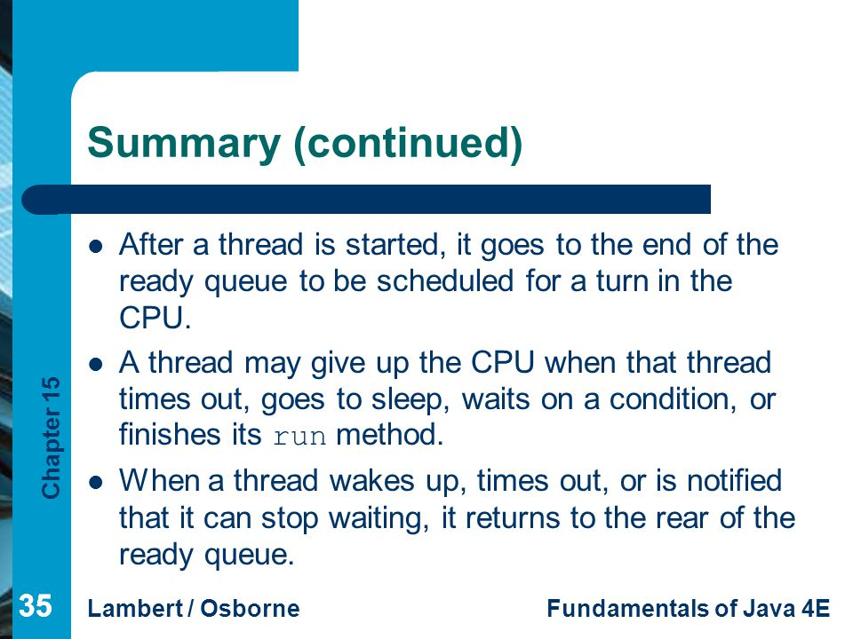 Summary (continued) After a thread is started, it goes to the end of the ready queue to be scheduled for a turn in the CPU.