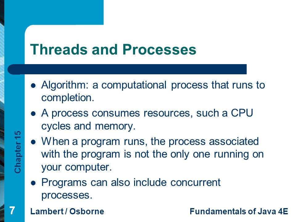 Threads and Processes Algorithm: a computational process that runs to completion. A process consumes resources, such a CPU cycles and memory.