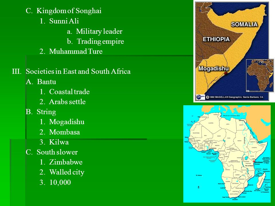 C. Kingdom of Songhai1. Sunni Ali. a. Military leader. b. Trading empire. 2. Muhammad Ture. Societies in East and South Africa.