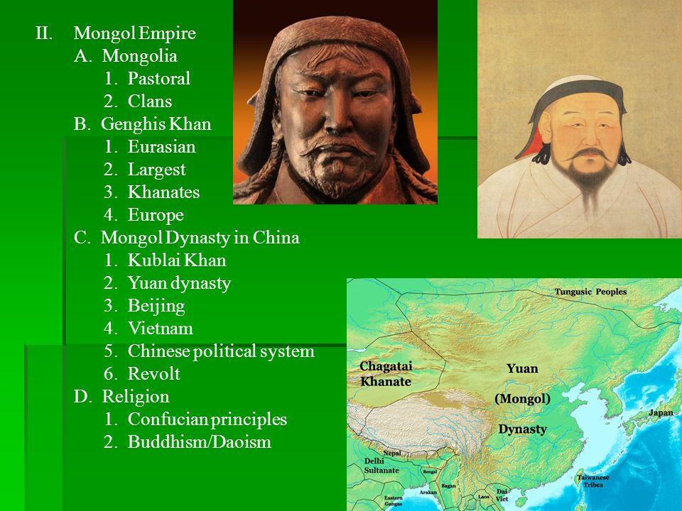 Mongol EmpireA. Mongolia. 1. Pastoral. 2. Clans. B. Genghis Khan. 1. Eurasian. 2. Largest. 3. Khanates.