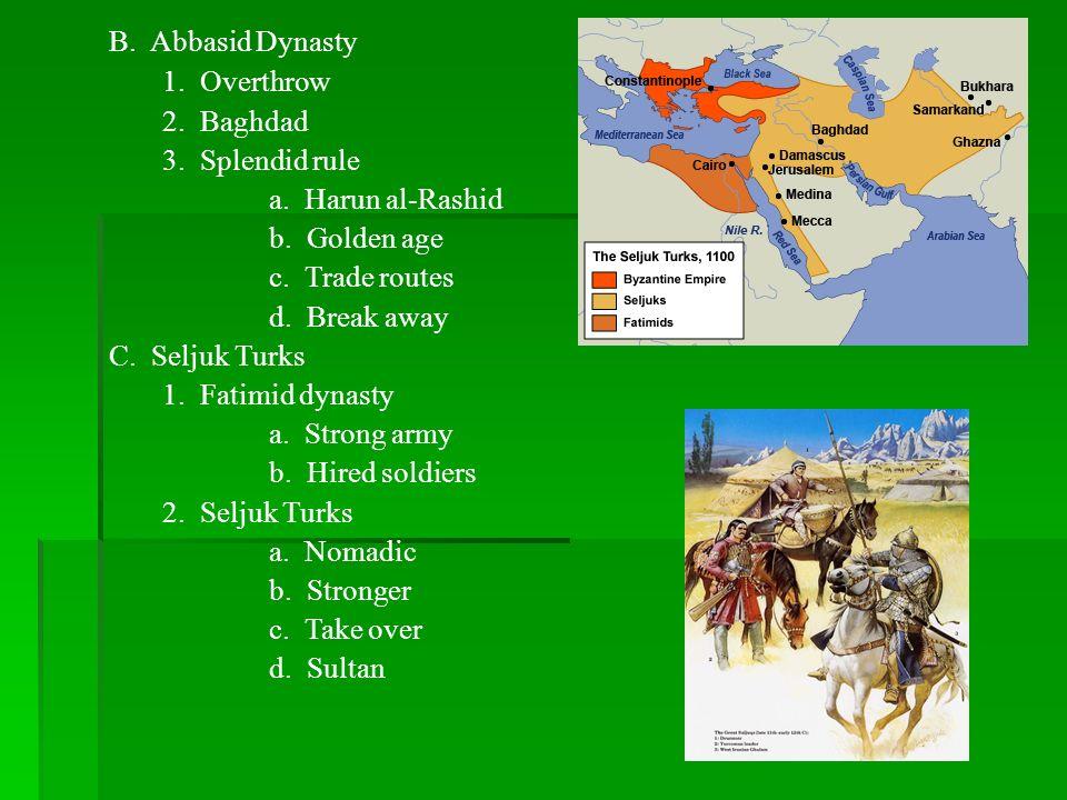 B. Abbasid Dynasty1. Overthrow. 2. Baghdad. 3. Splendid rule. a. Harun al-Rashid. b. Golden age.