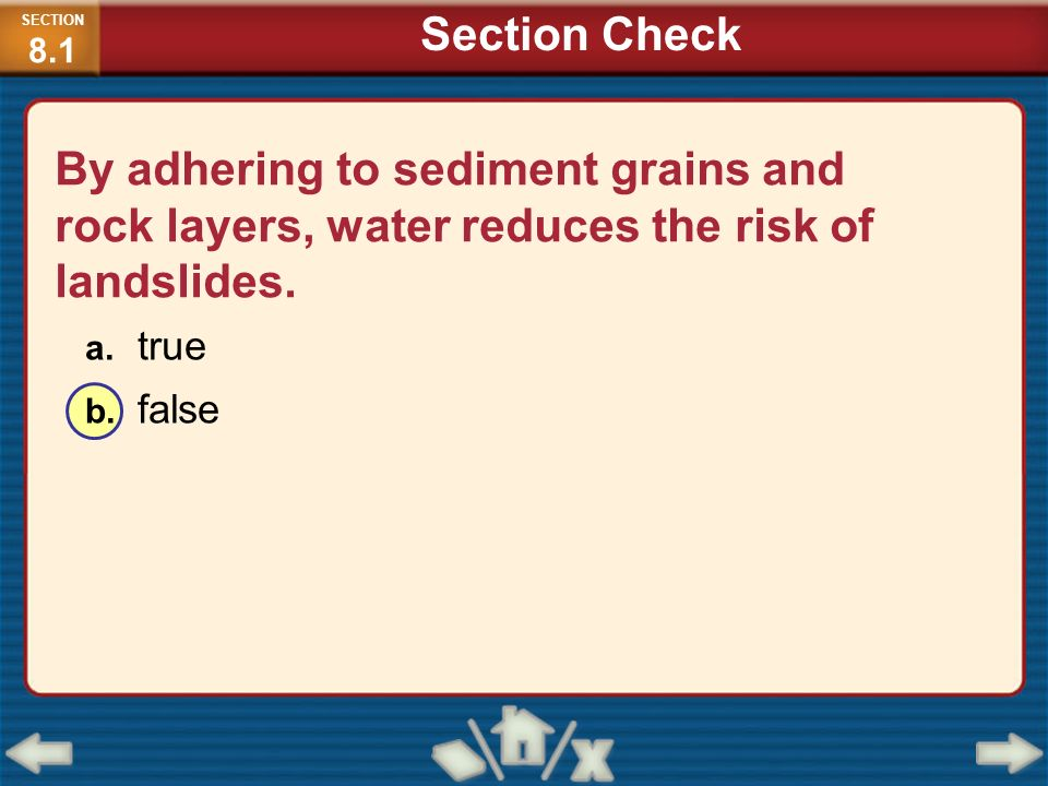 SECTION8.1 Section Check. By adhering to sediment grains and rock layers, water reduces the risk of landslides.