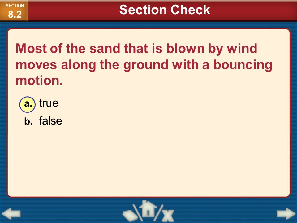 SECTION8.2 Section Check. Most of the sand that is blown by wind moves along the ground with a bouncing motion.