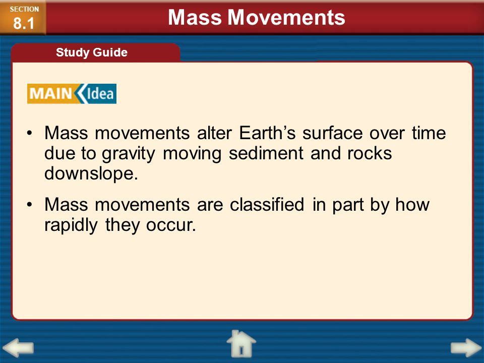 SECTION8.1Mass Movements. Study Guide. Mass movements alter Earth's surface over time due to gravity moving sediment and rocks downslope.