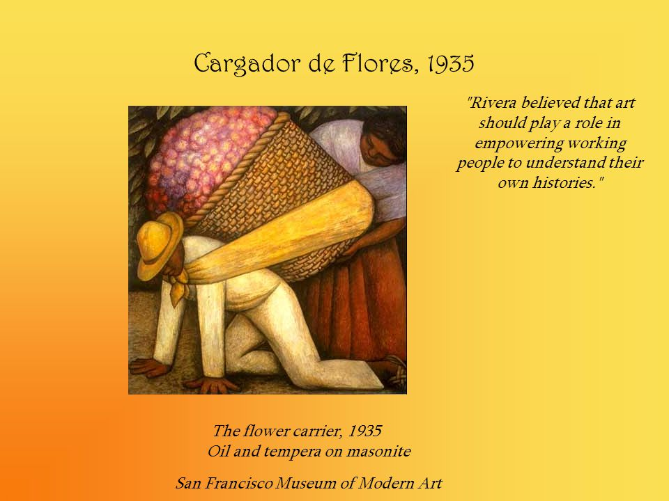 Cargador de Flores, 1935 Rivera believed that art should play a role in empowering working people to understand their own histories.