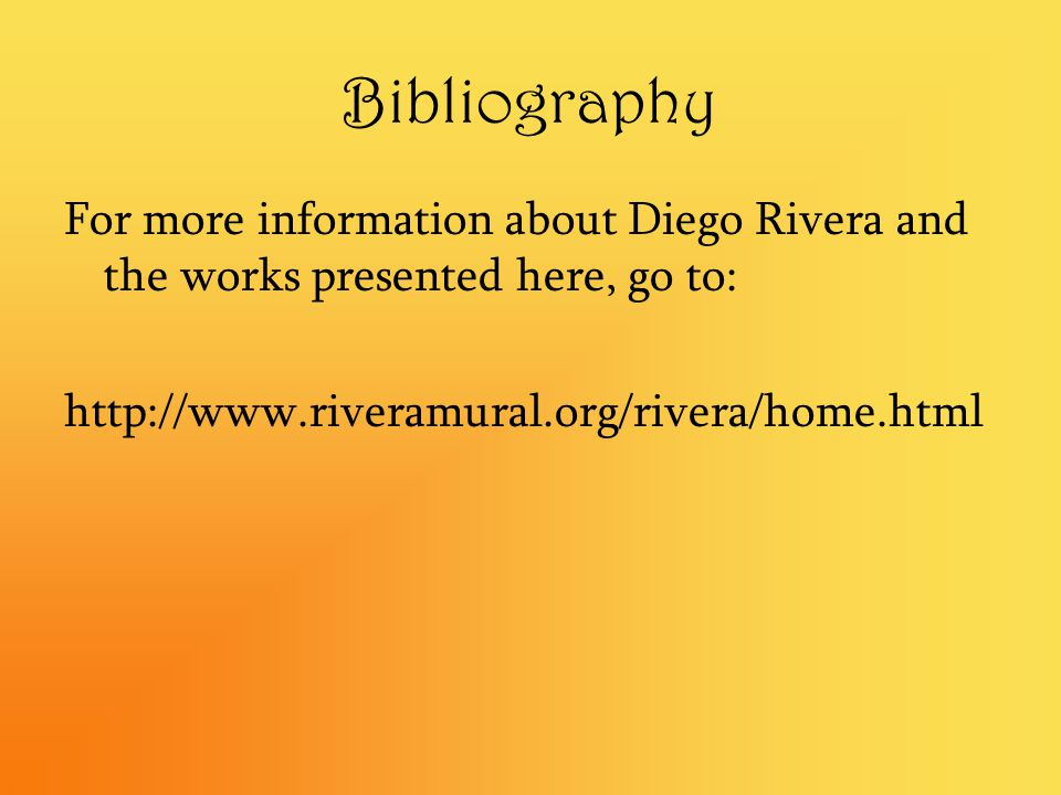 Bibliography For more information about Diego Rivera and the works presented here, go to: http://www.riveramural.org/rivera/home.html.