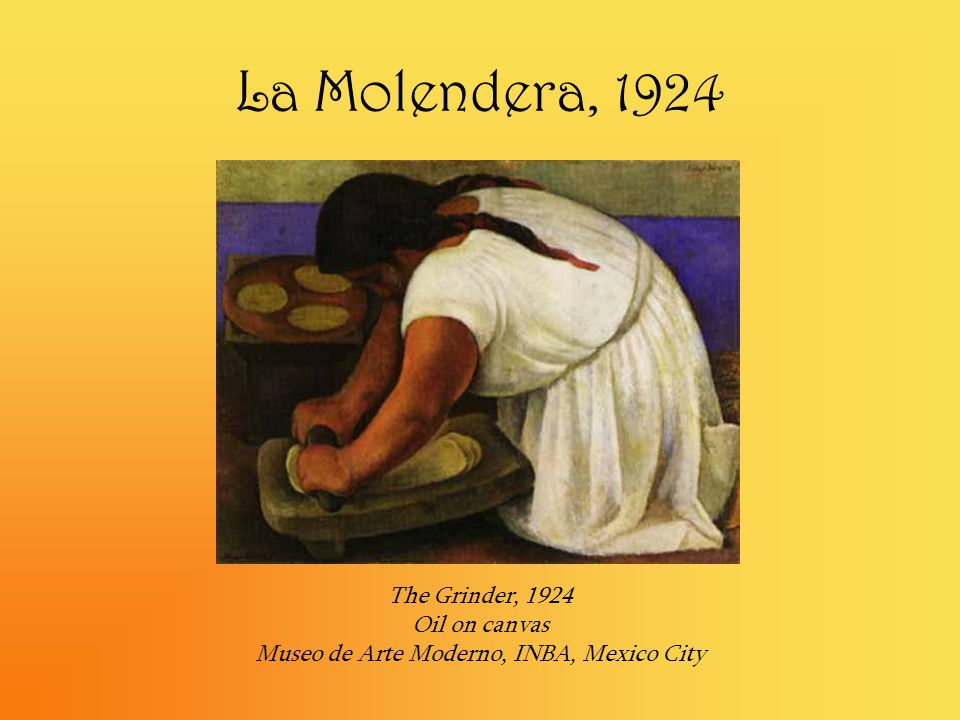 La Molendera, 1924 The Grinder, 1924 Oil on canvas Museo de Arte Moderno, INBA, Mexico City