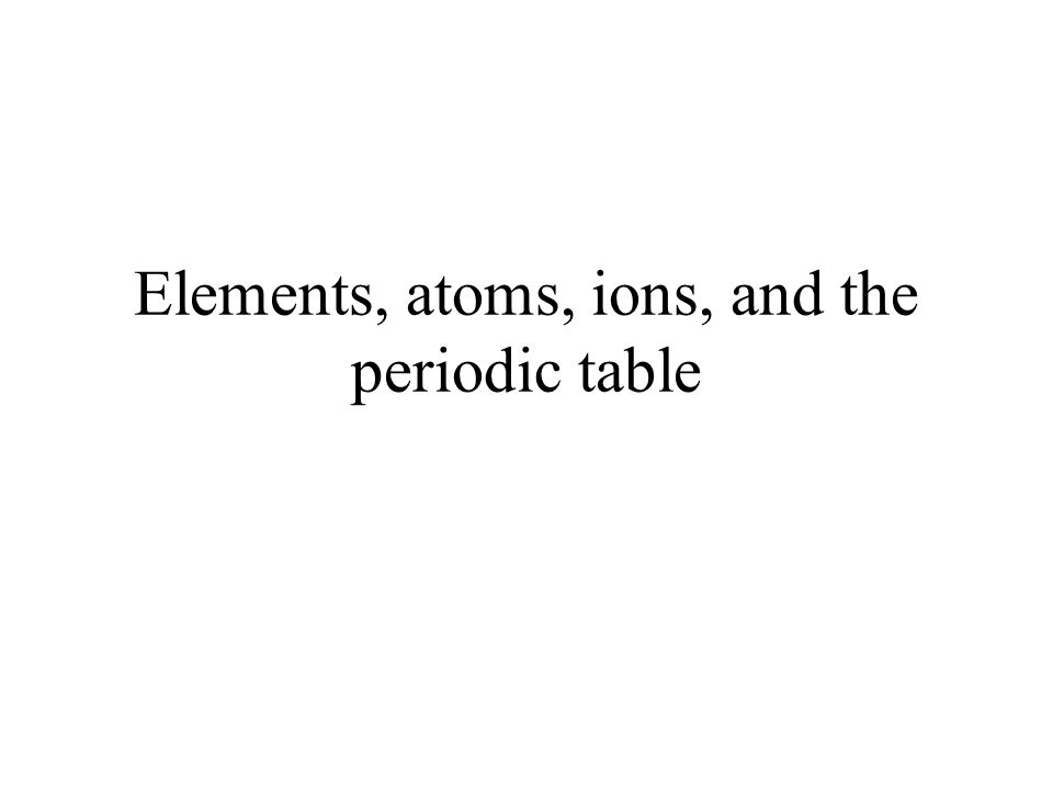 Elements, atoms, ions, and the periodic table