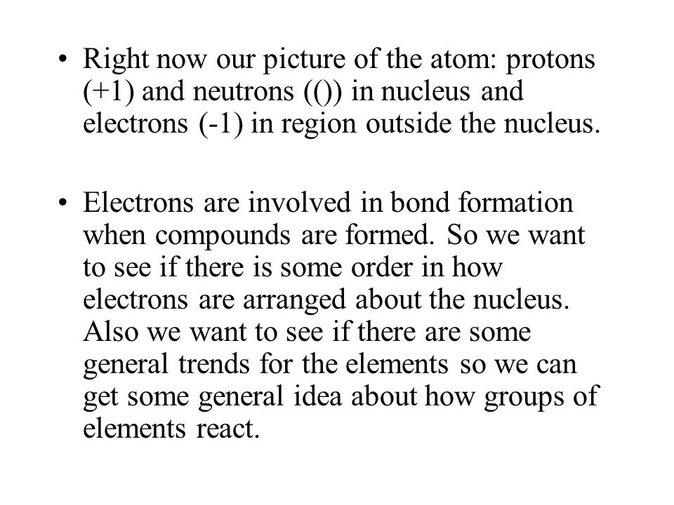 Right now our picture of the atom: protons (+1) and neutrons (()) in nucleus and electrons (-1) in region outside the nucleus.