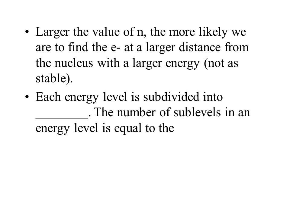 Larger the value of n, the more likely we are to find the e- at a larger distance from the nucleus with a larger energy (not as stable).