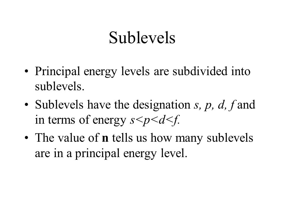 Sublevels Principal energy levels are subdivided into sublevels.