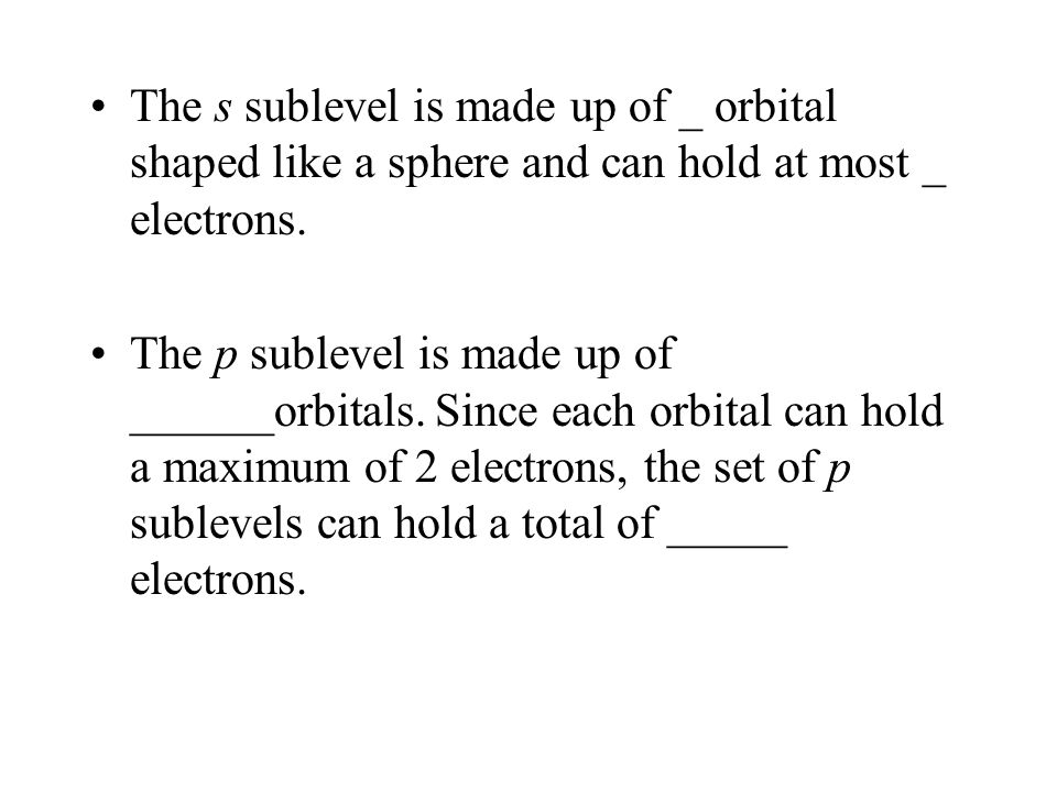 The s sublevel is made up of _ orbital shaped like a sphere and can hold at most _ electrons.