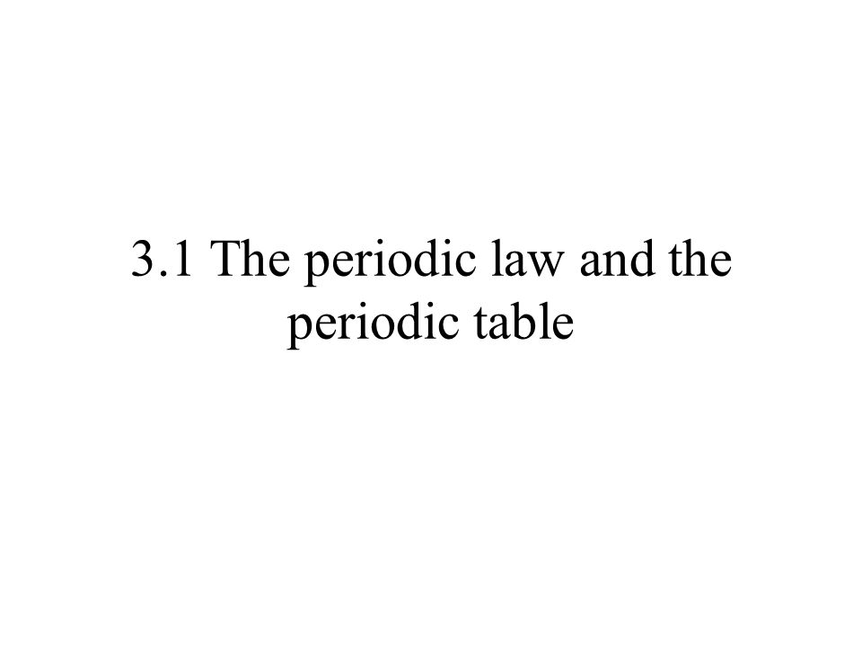 3.1 The periodic law and the periodic table