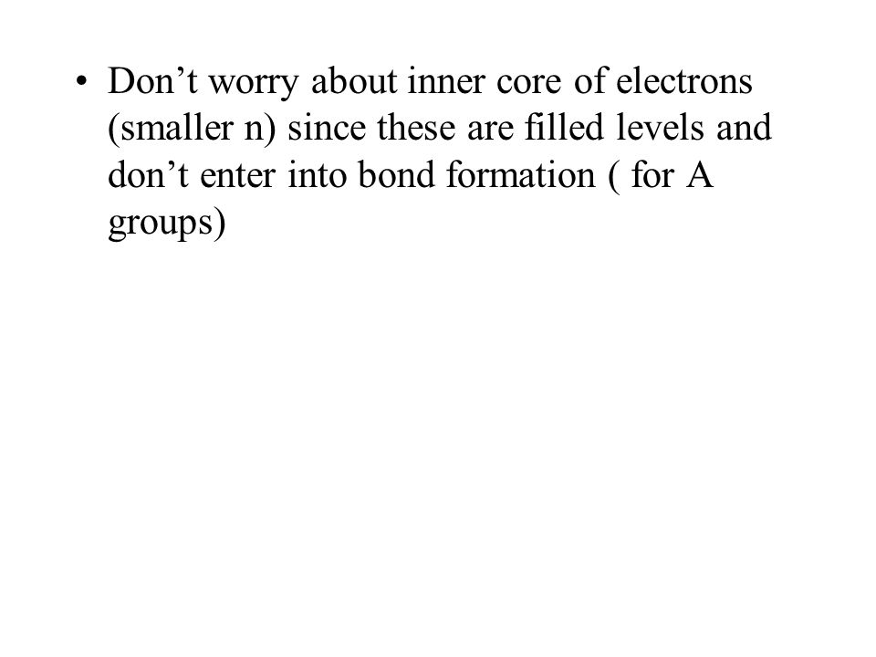 Don't worry about inner core of electrons (smaller n) since these are filled levels and don't enter into bond formation ( for A groups)
