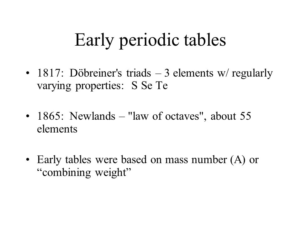 Early periodic tables 1817: Döbreiner s triads – 3 elements w/ regularly varying properties: S Se Te.