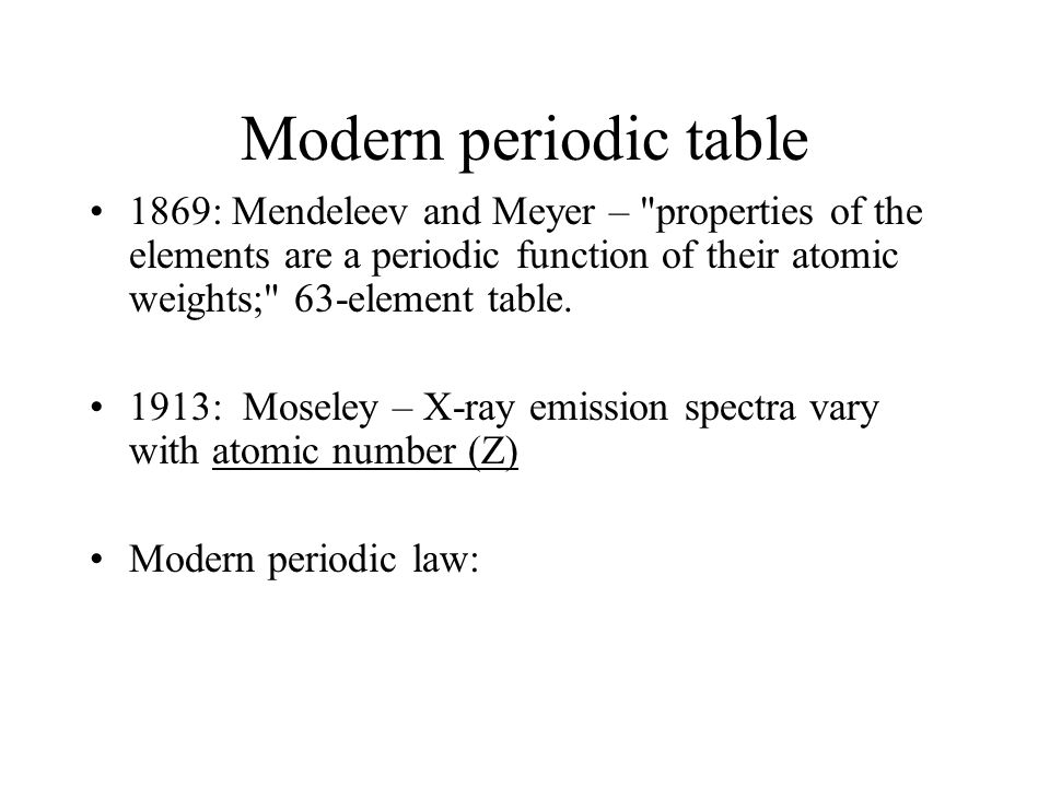 Modern periodic table 1869: Mendeleev and Meyer – properties of the elements are a periodic function of their atomic weights; 63-element table.