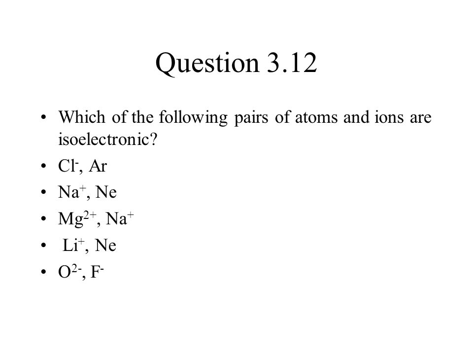 Question 3.12 Which of the following pairs of atoms and ions are isoelectronic Cl-, Ar. Na+, Ne.