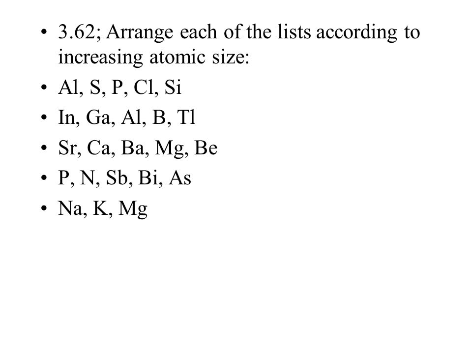 3.62; Arrange each of the lists according to increasing atomic size: