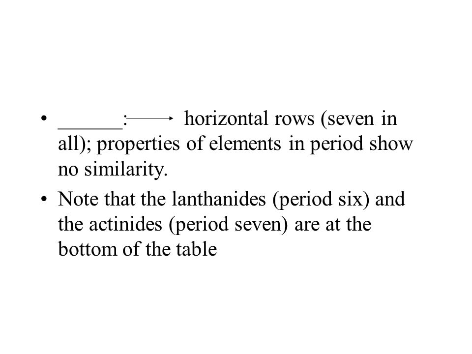 ______: horizontal rows (seven in all); properties of elements in period show no similarity.