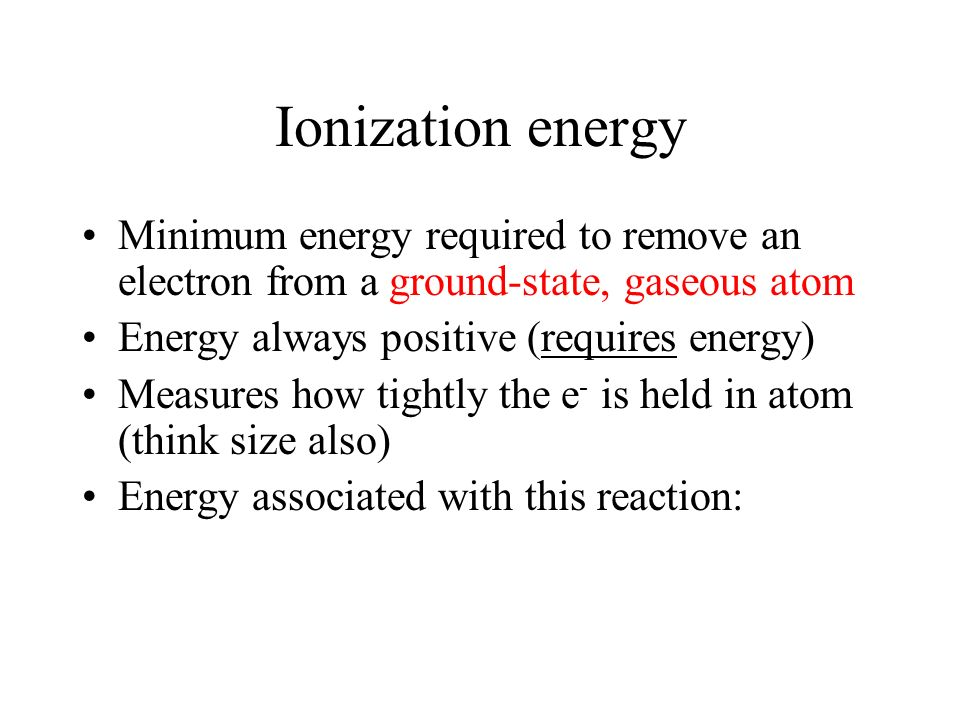Ionization energy Minimum energy required to remove an electron from a ground-state, gaseous atom. Energy always positive (requires energy)