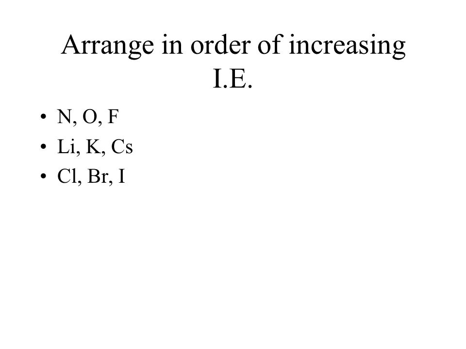 Arrange in order of increasing I.E.