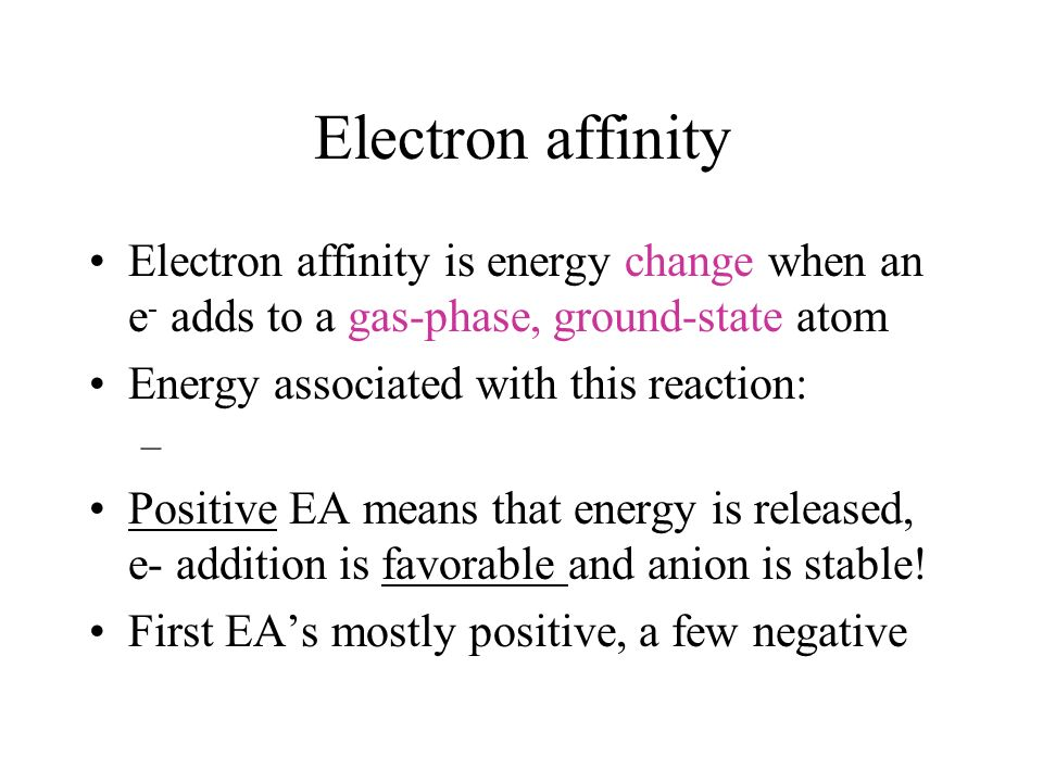 Electron affinity Electron affinity is energy change when an e- adds to a gas-phase, ground-state atom.