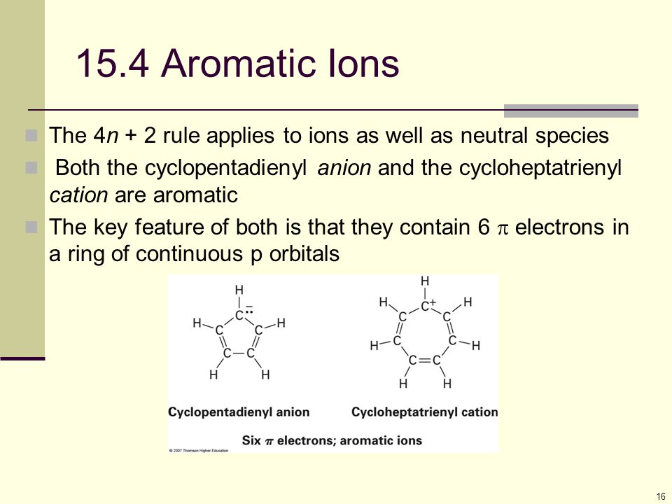 15.4 Aromatic Ions The 4n + 2 rule applies to ions as well as neutral species.