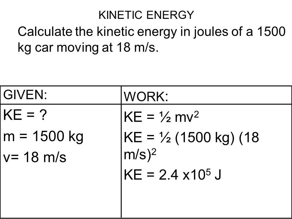 KE = m = 1500 kg v= 18 m/s KE = ½ mv2 KE = ½ (1500 kg) (18 m/s)2