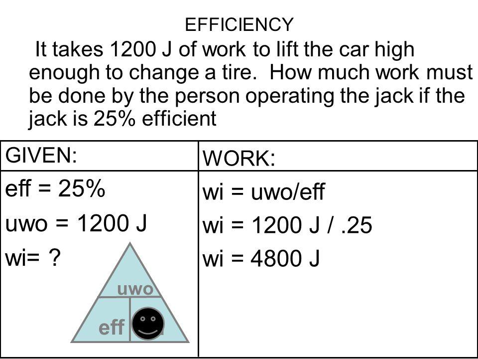 eff = 25% uwo = 1200 J wi= wi wi = uwo/eff wi = 1200 J / .25