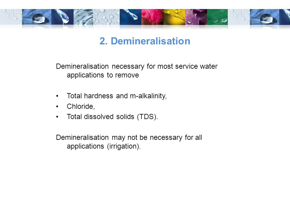 2. Demineralisation Demineralisation necessary for most service water applications to remove. Total hardness and m-alkalinity,