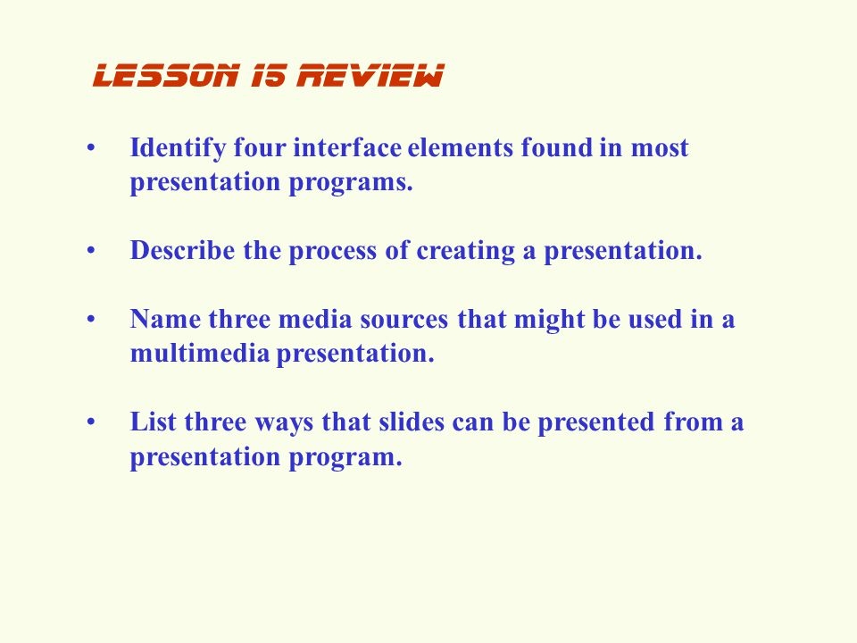 lesson 15 review Identify four interface elements found in most presentation programs. Describe the process of creating a presentation.