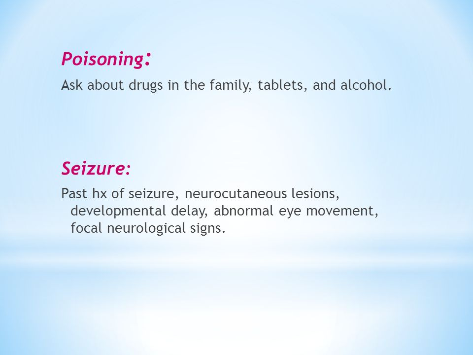 Poisoning: Ask about drugs in the family, tablets, and alcohol. Seizure:
