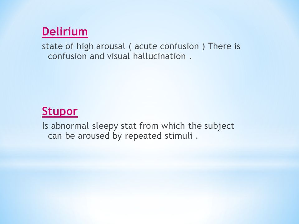 Delirium state of high arousal ( acute confusion ) There is confusion and visual hallucination . Stupor.