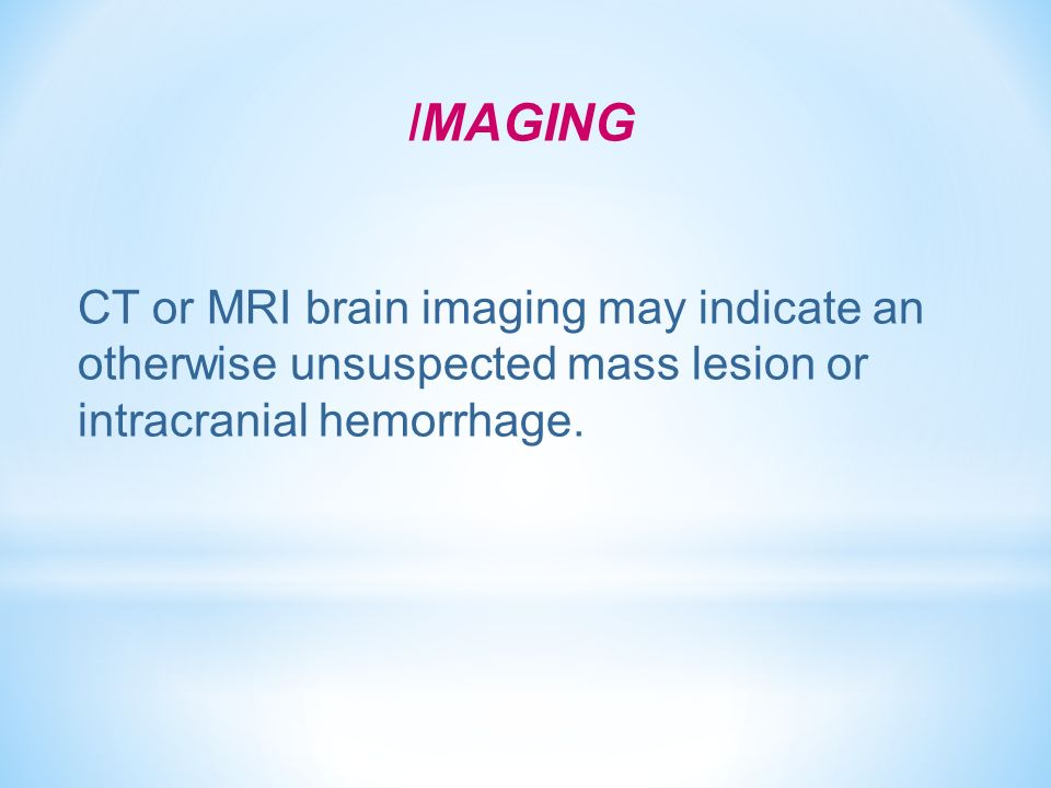 IMAGING CT or MRI brain imaging may indicate an otherwise unsuspected mass lesion or intracranial hemorrhage.