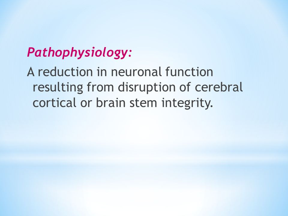 Pathophysiology: A reduction in neuronal function resulting from disruption of cerebral cortical or brain stem integrity.